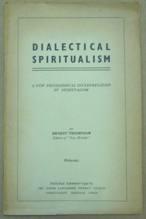 Dialectical Spiritualism. A New Philosophical Interpretation of Spiritualism. Ernest THOMPSON.