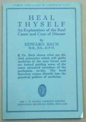 Heal Thyself. An Explanation of the Real Cause and Cure of Disease. Alternative Health, Edward BACH