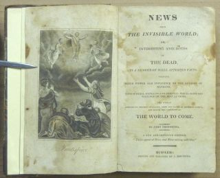 News from the Invisible World, or, Interesting Anecdotes of the Dead: in a Number of Well Attested Facts: Shewing their Power and Influence on the Affairs of Mankind, with Several Extracts and Original Pieces from the Writings of the Best Authors: the Whole Designed to Prevent Infidelity, Shew The States of Separate Spirits, and Evince the Certainty Of the World to Come; by John Tregortha [ bound with ] A View of the Last Judgment by John Smith ( Two volumes in One ).