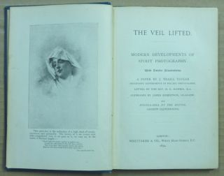 The Veil Lifted: Modern Developments of Spirit Photography. A Paper by Traill Taylor describing experiments in psychic photography; Letter by the Rev. H. R. Haweis; Addresses by James Robertson, Glasgow, and Miscellanea by Andrew Glendinning.