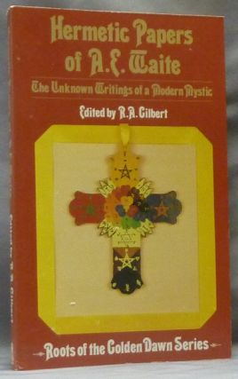 Hermetic Papers of A. E. Waite, The Unknown Writings of a Modern Mystic; Roots of the Golden Dawn...