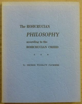 The Rosicrucian Philosophy According to the Rosicrucian Creed. Dr. George Winslow PLUMMER