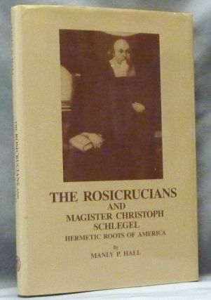 The Rosicrucians and Magister Christoph Schlegel: Hermetic Roots of America. Manly P. HALL, Ph D....