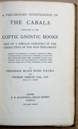 A Preliminary Investigation of The Cabala contained in the Coptic Gnostic Books and of a Similar Gematria in the Greek text of the New Testament; Shewing the Presence of a system of teaching by means of the doctrinal significance of numbers, by which the Holy Names are clearly seen to represent aeonial relationships which can be conceived in a geometric sense and are capable of a typical expression of that order