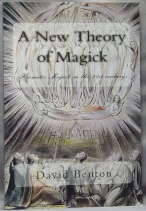 A New Theory of Magick. Hermetic Magick in the 21st Century. David BENTON