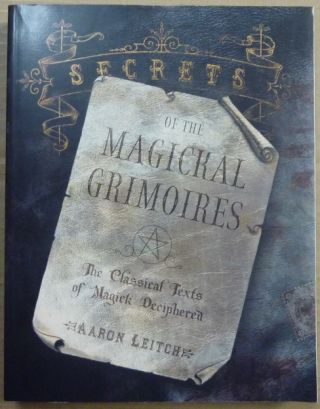 Secrets of the Magickal Grimoires: The Classical Texts of Magick Deciphered. Aaron LEITCH