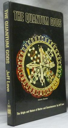 The Quantum Gods. The Origin and Nature of Matter and Consciousness. Jeff LOVE
