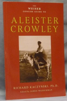 The Weiser Concise Guide to Aleister Crowley. Richard KACZYNSKI, James Wasserman