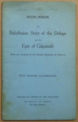 The Babylonian Story of the Deluge and the Epic of Gilgamesh, with an Account of the Royal...