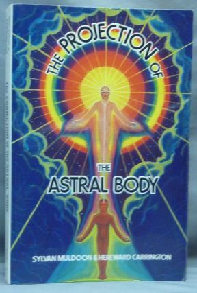 The Projection of the Astral Body. Astral Projection, Sylvan J. MULDOON, Hereward Carrington