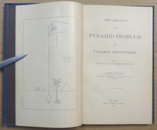 The Solution of the Pyramid Problem or, Pyramid Discoveries, with a New Theory as to Their Ancient Use.