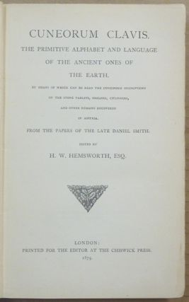 Cuneorum Clavis. The Primitive Alphabet and Language of he Ancient Ones of the Earth; by Means of Which Can Be Read the Cuneiform Inscriptions on the Stone Tablets, Obelisks, Cylinders, and Other Remains Discovered in Assyria; from the papers of the later Daniel Smith