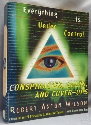 Everything is Under Control. Conspiracies, Cults, and Cover-Ups. Robert Anton WILSON, Miriam Joan...