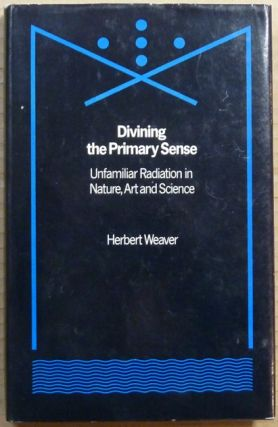 Divining the Primary Sense: Unfamiliar Radiation in Nature, Art and Science. Herbert WEAVER, Mike...