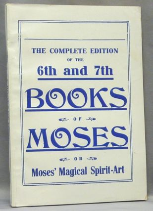 The Sixth and Seventh Books of Moses. Or Moses' Magical Spirit-Art, known as the Wonderful Arts...