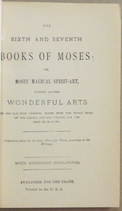 The Sixth and Seventh Books of Moses. Or Moses' Magical Spirit-Art, known as the Wonderful Arts of the Old Wise Hebrews, taken from the Mosaic Books of the Cabala and the Talmud, for the Good of Mankind. Translated from the German, Word for Word, according to Old Writings. With Numerous Engravings.