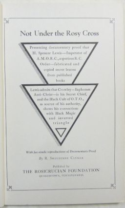 Not under the Rosy Cross: Presenting documentary proof that H. Spencer Lewis, imperator of the A.M.O.R.C., a spurious R.C. order, fabricated and copied secret lessons from published books. Lewis admits that Crowley – Baphomet Anti-Christ – is his Secret Chief and the Black Cult of O.T.O., as source of his authority, shows his connections with Black Magic and inverted triangle.