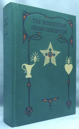 The Rosicrucian Cosmo-Conception or Mystic Christianity. An Elementary Treatise upon Man's Past...