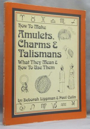 How To Make Amulets, Charms & Talismans; What The Mean & How They Work. Deborah LIPPMAN, Paul Colin