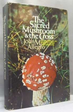 The Sacred Mushroom and the Cross: A Study of the Nature and Origins of Christianity within the...