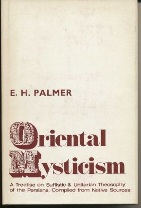 Oriental Mysticism: A Treatise on Sufistic and Unitarian Theosophy of the Persians. E. H. PALMER